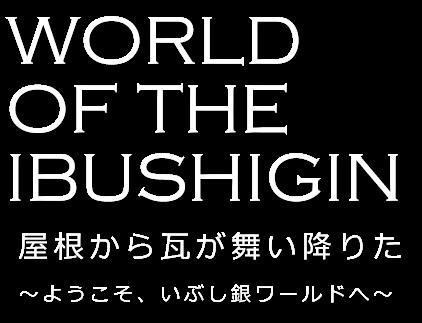 WORLD OF THE IBUSHIGIN 屋根から瓦が舞い降りた ~ようこそ、いぶし銀ワールドへ~
